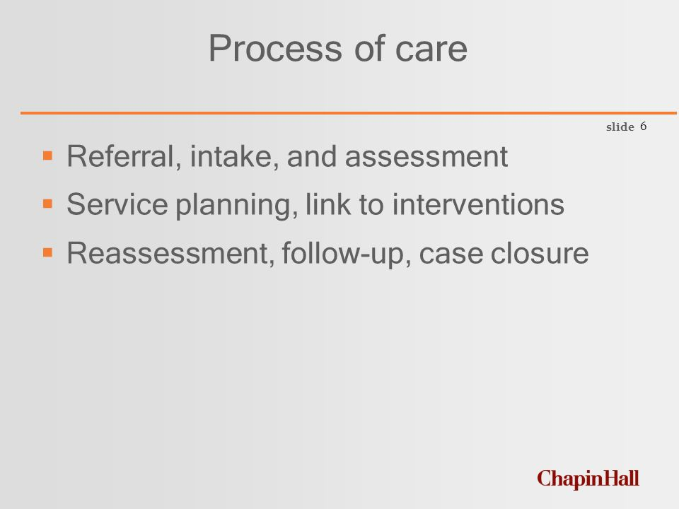 slide 6 Process of care  Referral, intake, and assessment  Service planning, link to interventions  Reassessment, follow-up, case closure
