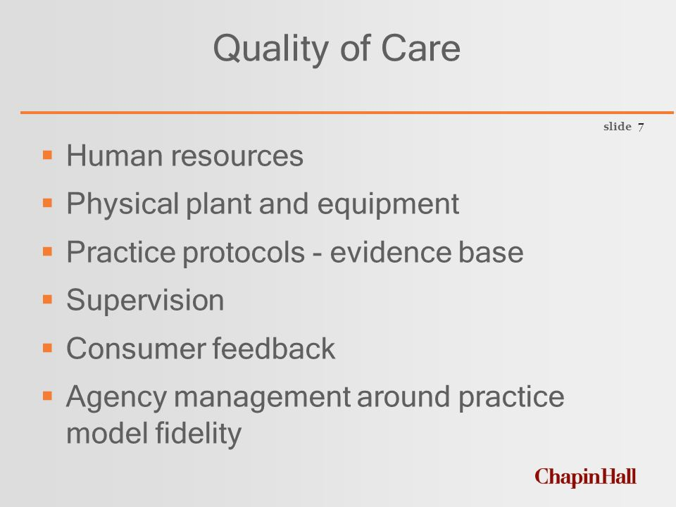 slide 7 Quality of Care  Human resources  Physical plant and equipment  Practice protocols - evidence base  Supervision  Consumer feedback  Agency management around practice model fidelity