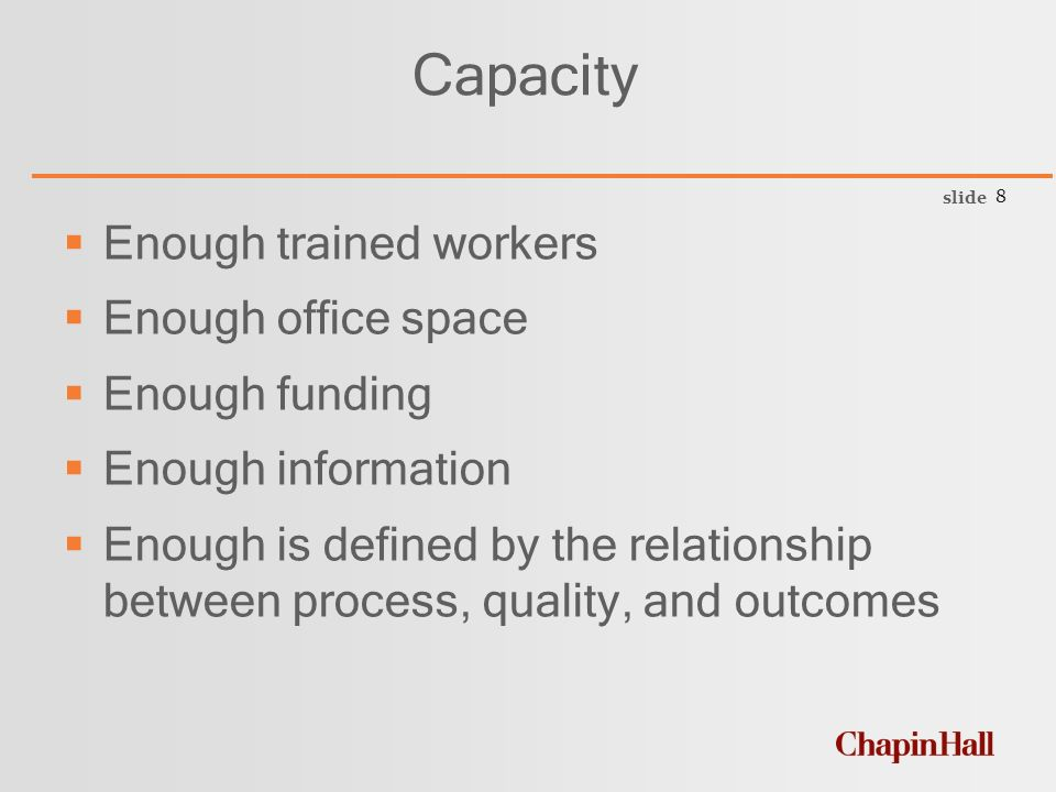 slide 8 Capacity  Enough trained workers  Enough office space  Enough funding  Enough information  Enough is defined by the relationship between process, quality, and outcomes