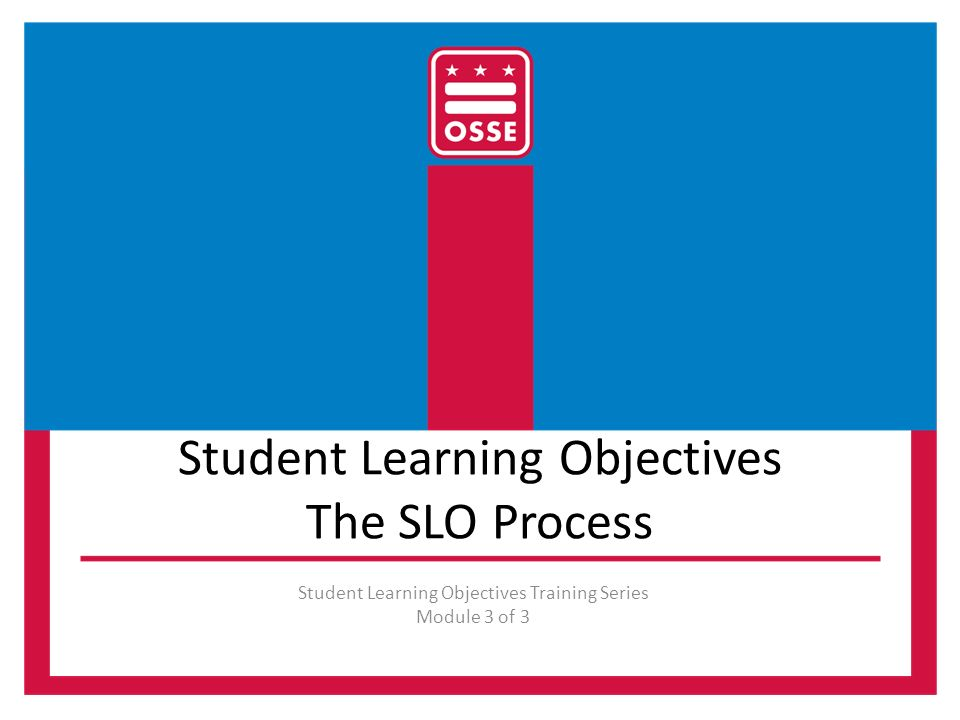 Student Learning Objectives The SLO Process Student Learning Objectives Training Series Module 3 of 3