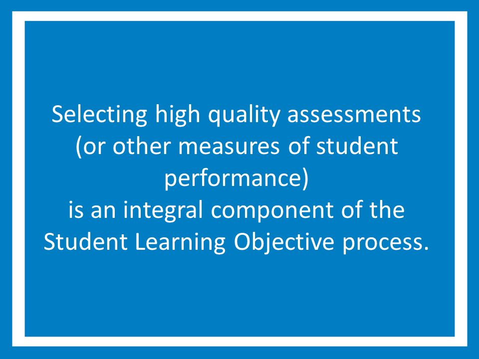 Selecting high quality assessments (or other measures of student performance) is an integral component of the Student Learning Objective process.