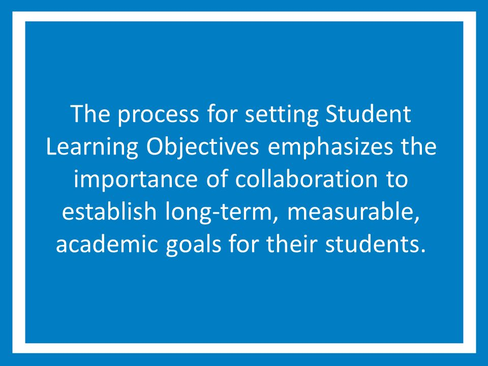 The process for setting Student Learning Objectives emphasizes the importance of collaboration to establish long-term, measurable, academic goals for their students.