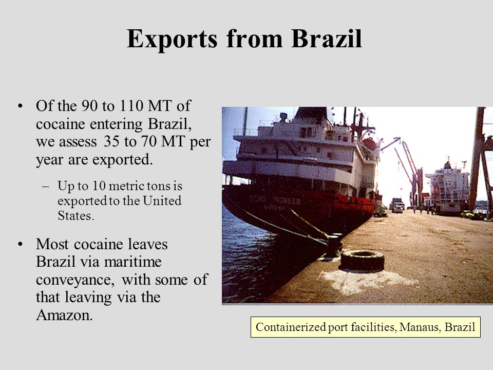 Exports from Brazil Of the 90 to 110 MT of cocaine entering Brazil, we assess 35 to 70 MT per year are exported.