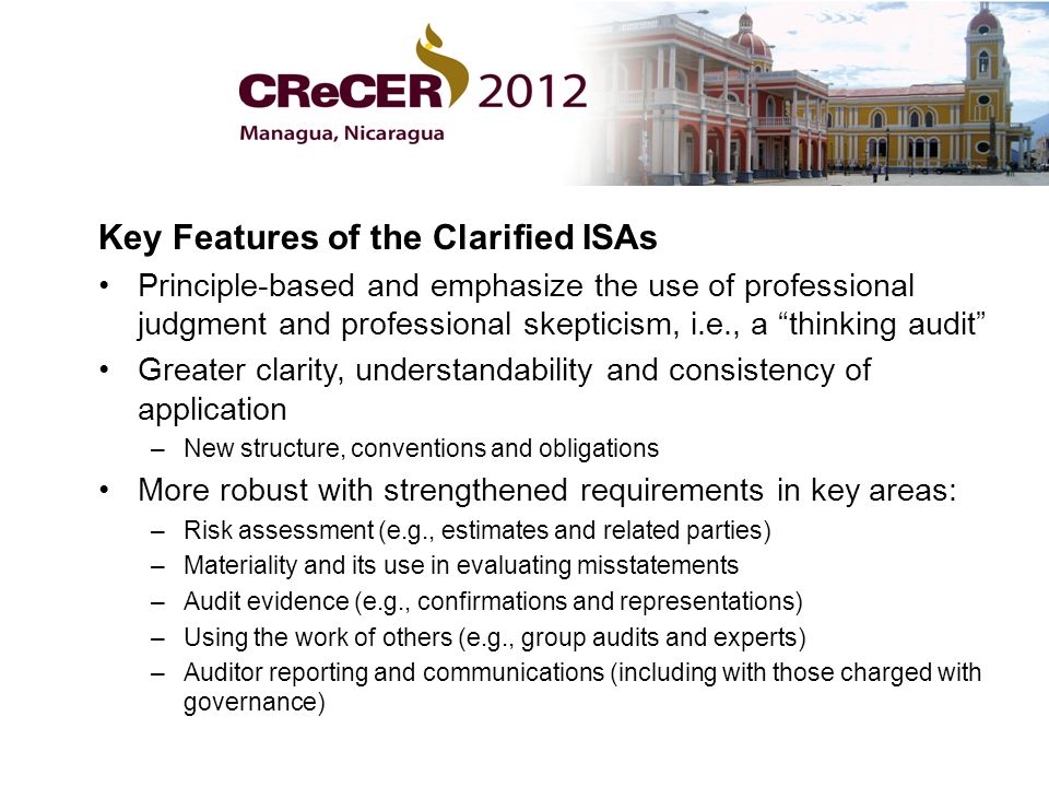Key Features of the Clarified ISAs Principle-based and emphasize the use of professional judgment and professional skepticism, i.e., a thinking audit Greater clarity, understandability and consistency of application –New structure, conventions and obligations More robust with strengthened requirements in key areas: –Risk assessment (e.g., estimates and related parties) –Materiality and its use in evaluating misstatements –Audit evidence (e.g., confirmations and representations) –Using the work of others (e.g., group audits and experts) –Auditor reporting and communications (including with those charged with governance)