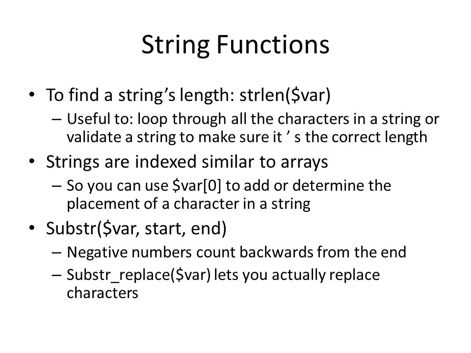 String Functions To find a string's length: strlen($var) – Useful to: loop through all the characters in a string or validate a string to make sure it ' s the correct length Strings are indexed similar to arrays – So you can use $var[0] to add or determine the placement of a character in a string Substr($var, start, end) – Negative numbers count backwards from the end – Substr_replace($var) lets you actually replace characters