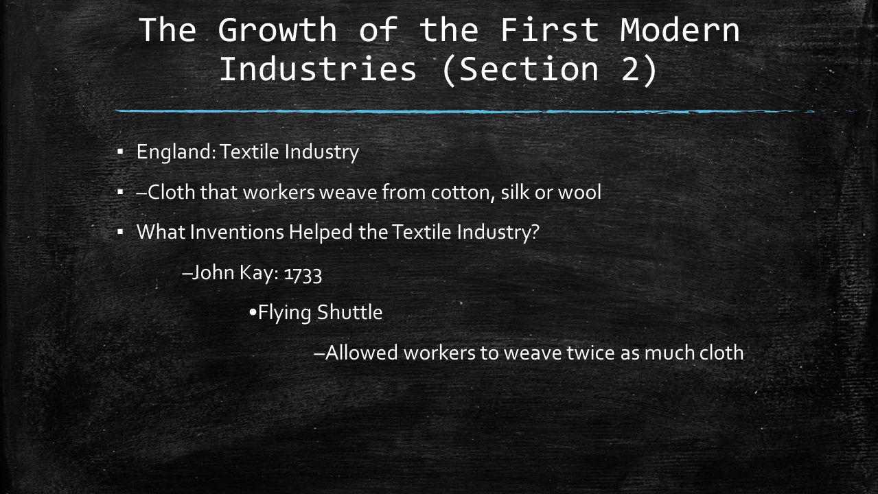 The Growth of the First Modern Industries (Section 2) ▪ England: Textile Industry ▪ –Cloth that workers weave from cotton, silk or wool ▪ What Inventions Helped the Textile Industry.