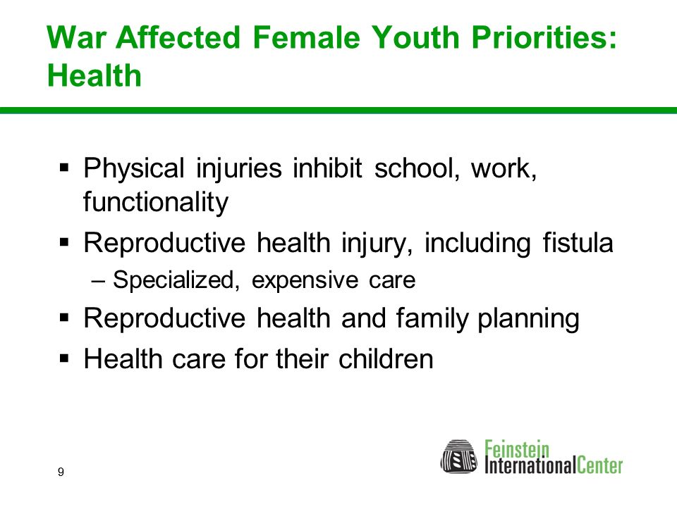 99 War Affected Female Youth Priorities: Health  Physical injuries inhibit school, work, functionality  Reproductive health injury, including fistula –Specialized, expensive care  Reproductive health and family planning  Health care for their children