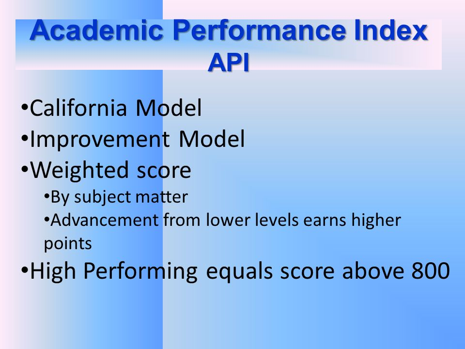 Academic Performance Index API California Model Improvement Model Weighted score By subject matter Advancement from lower levels earns higher points High Performing equals score above 800