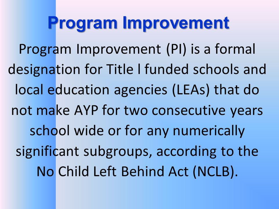 Program Improvement Program Improvement (PI) is a formal designation for Title l funded schools and local education agencies (LEAs) that do not make AYP for two consecutive years school wide or for any numerically significant subgroups, according to the No Child Left Behind Act (NCLB).
