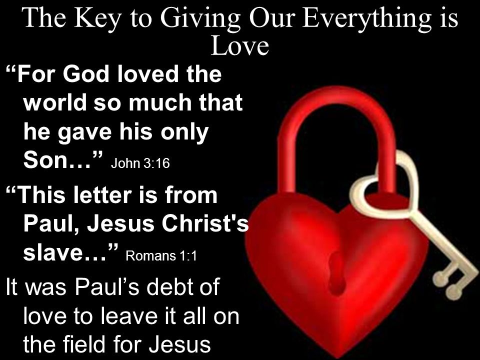 The Key to Giving Our Everything is Love For God loved the world so much that he gave his only Son… John 3:16 This letter is from Paul, Jesus Christ s slave… Romans 1:1 It was Paul's debt of love to leave it all on the field for Jesus
