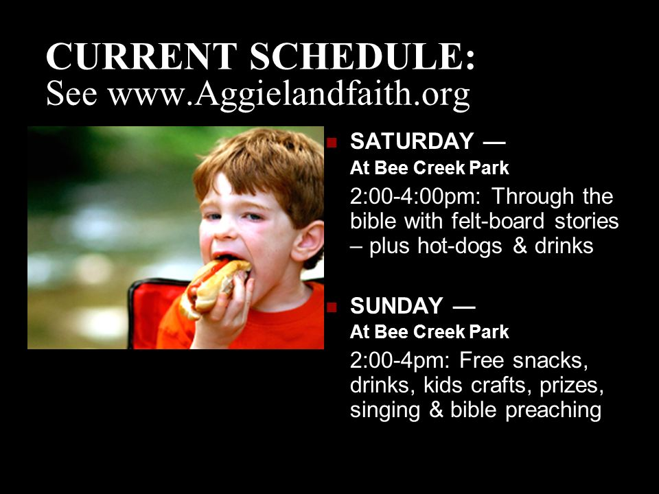 CURRENT SCHEDULE: See   SATURDAY — At Bee Creek Park 2:00-4:00pm: Through the bible with felt-board stories – plus hot-dogs & drinks SUNDAY — At Bee Creek Park 2:00-4pm: Free snacks, drinks, kids crafts, prizes, singing & bible preaching