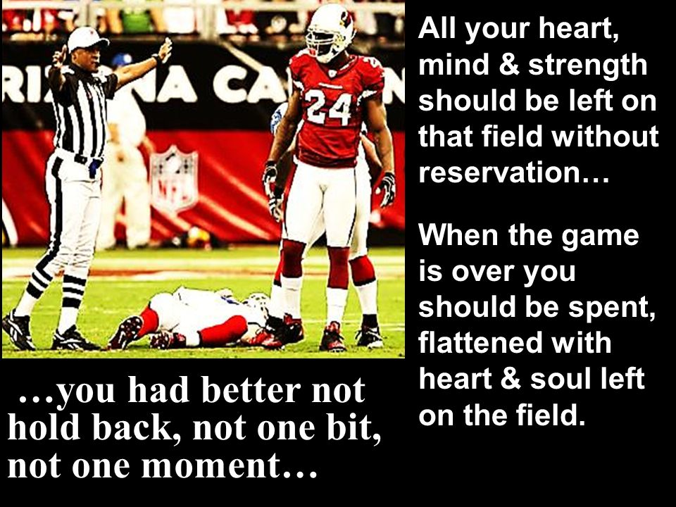 …you had better not hold back, not one bit, not one moment… All your heart, mind & strength should be left on that field without reservation… When the game is over you should be spent, flattened with heart & soul left on the field.
