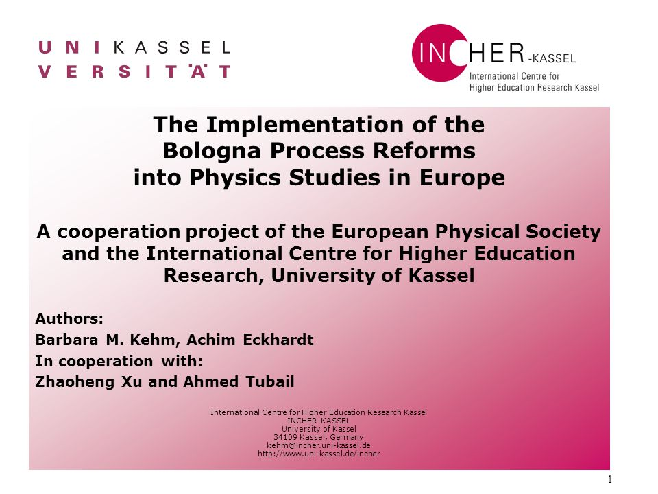 1 The Implementation of the Bologna Process Reforms into Physics Studies in Europe A cooperation project of the European Physical Society and the International Centre for Higher Education Research, University of Kassel Authors: Barbara M.