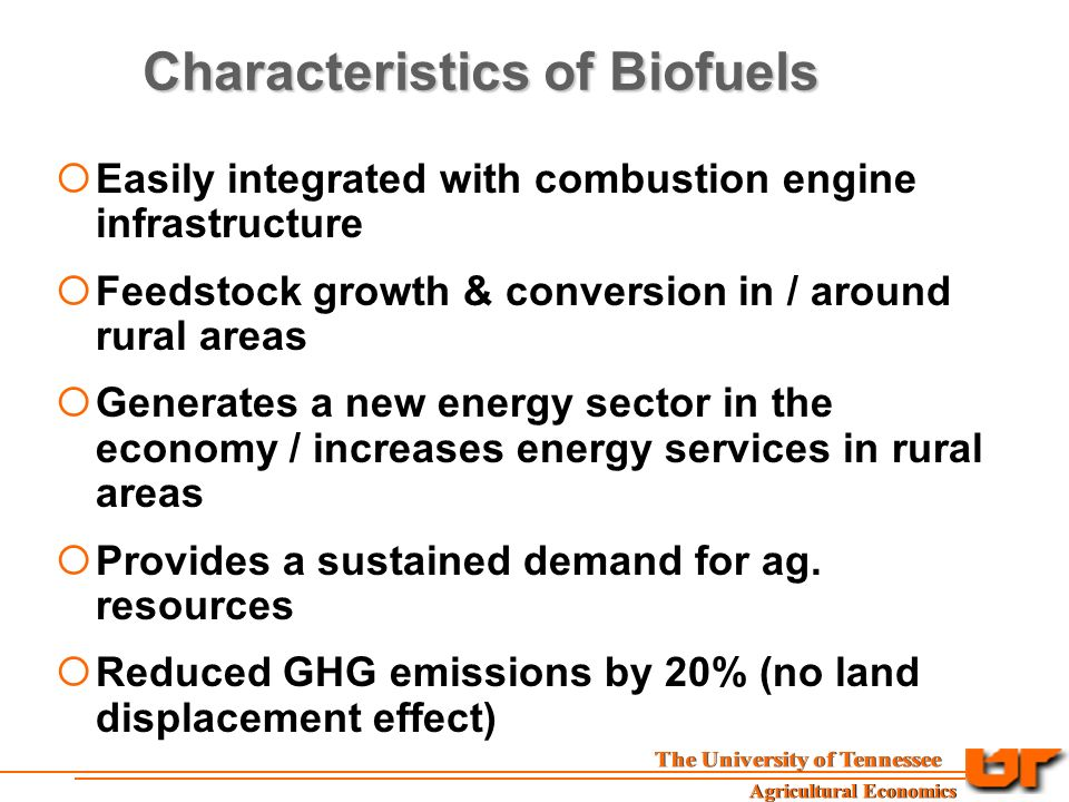 Characteristics of Biofuels  Easily integrated with combustion engine infrastructure  Feedstock growth & conversion in / around rural areas  Generates a new energy sector in the economy / increases energy services in rural areas  Provides a sustained demand for ag.