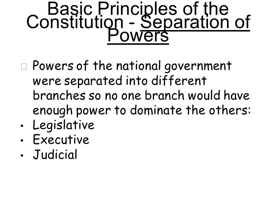 ★ Powers of the national government were separated into different branches so no one branch would have enough power to dominate the others: Legislative Executive Judicial Basic Principles of the Constitution - Separation of Powers