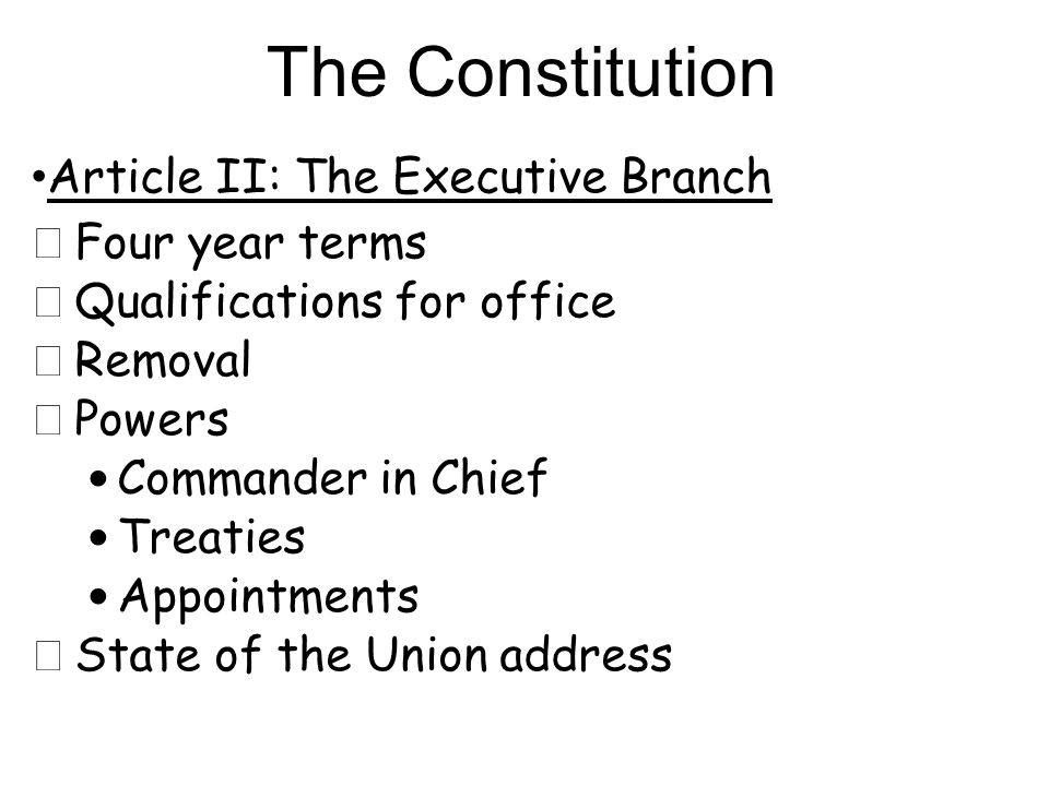 Article II: The Executive Branch ★ Four year terms ★ Qualifications for office ★ Removal ★ Powers Commander in Chief Treaties Appointments ★ State of the Union address The Constitution