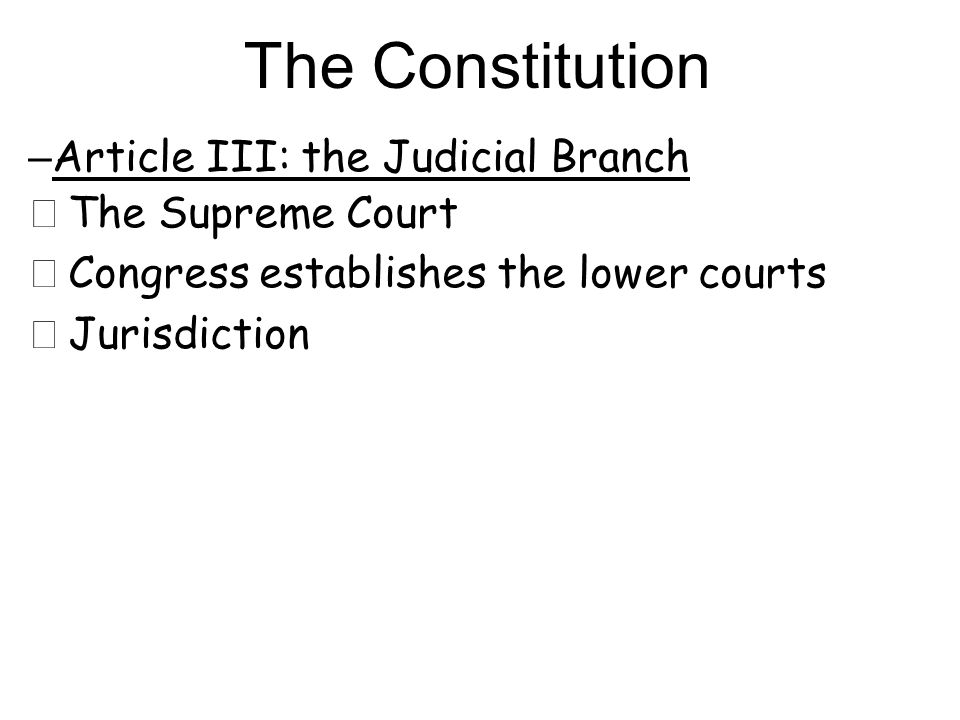– Article III: the Judicial Branch ★ The Supreme Court ★ Congress establishes the lower courts ★ Jurisdiction The Constitution