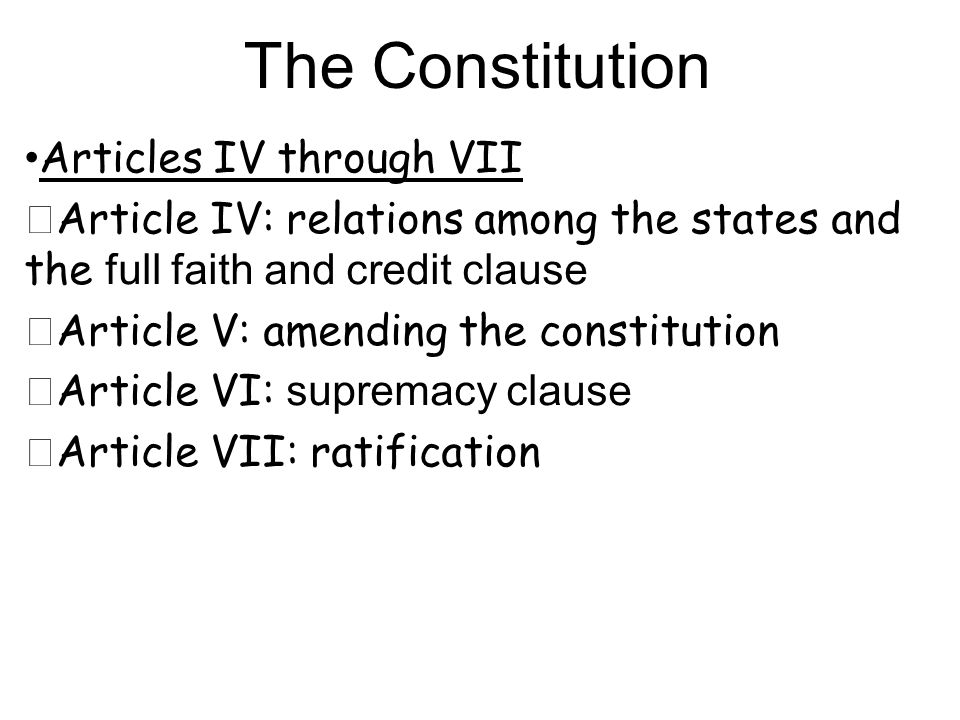Articles IV through VII ★ Article IV: relations among the states and the full faith and credit clause ★ Article V: amending the constitution ★ Article VI: supremacy clause ★ Article VII: ratification The Constitution