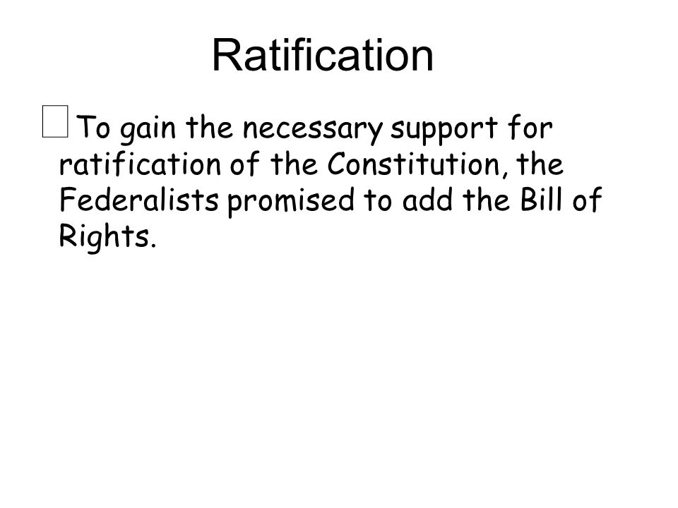 ★ To gain the necessary support for ratification of the Constitution, the Federalists promised to add the Bill of Rights.