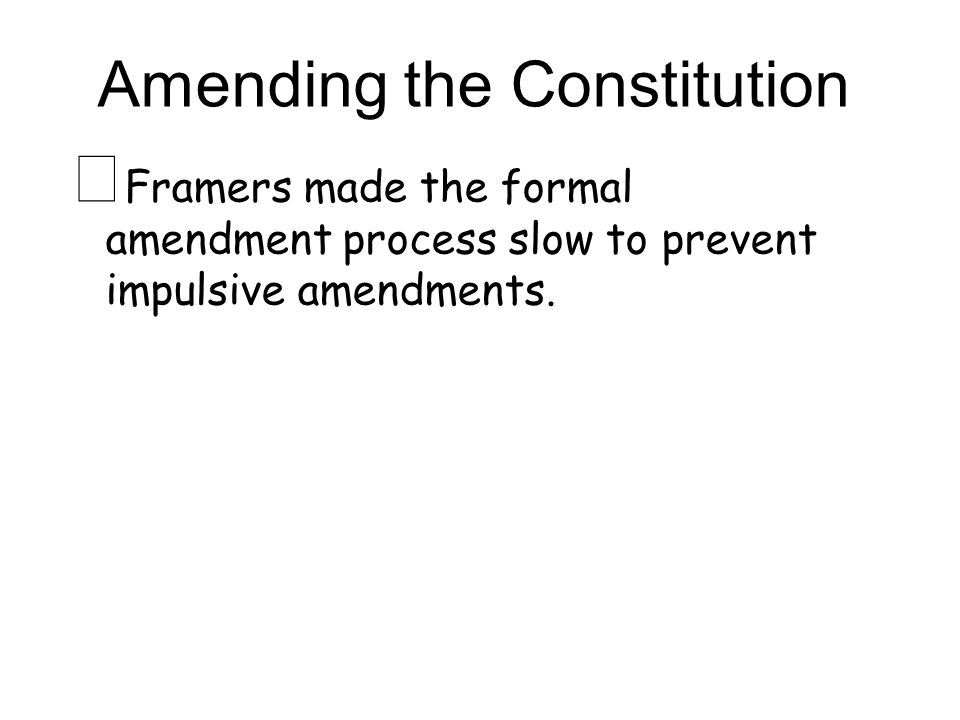 Amending the Constitution ★ Framers made the formal amendment process slow to prevent impulsive amendments.