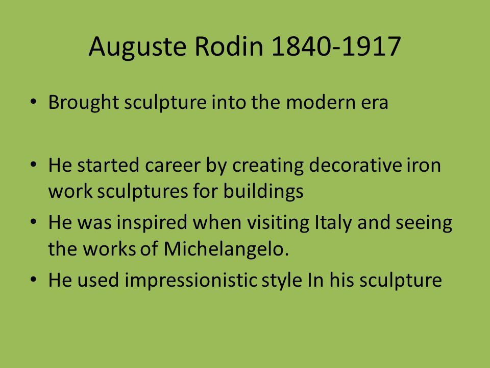 Auguste Rodin Brought sculpture into the modern era He started career by creating decorative iron work sculptures for buildings He was inspired when visiting Italy and seeing the works of Michelangelo.