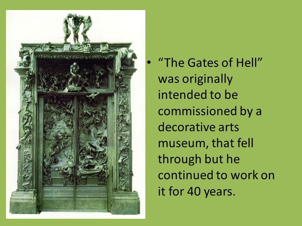 The Gates of Hell was originally intended to be commissioned by a decorative arts museum, that fell through but he continued to work on it for 40 years.