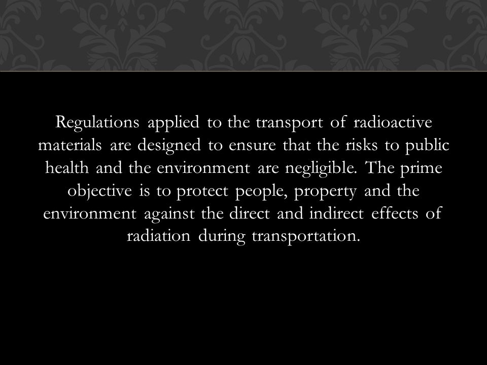 Regulations applied to the transport of radioactive materials are designed to ensure that the risks to public health and the environment are negligible.