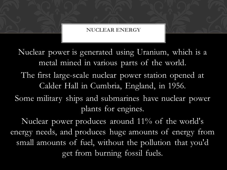 Nuclear power is generated using Uranium, which is a metal mined in various parts of the world.