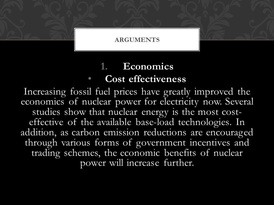 1.Economics Cost effectiveness Increasing fossil fuel prices have greatly improved the economics of nuclear power for electricity now.