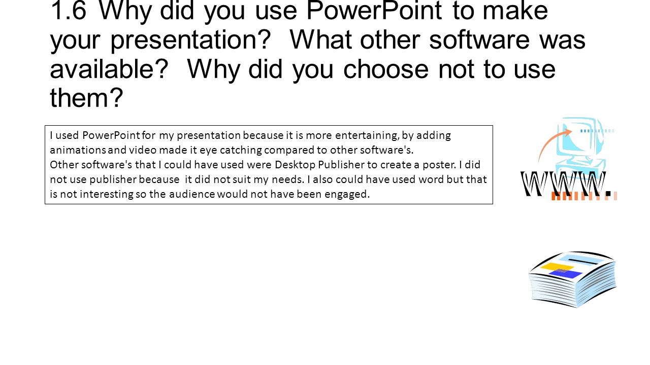 1.6Why did you use PowerPoint to make your presentation.