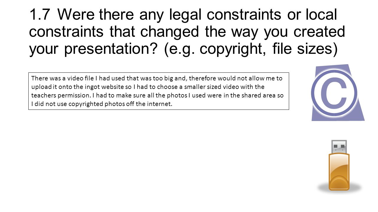1.7Were there any legal constraints or local constraints that changed the way you created your presentation.
