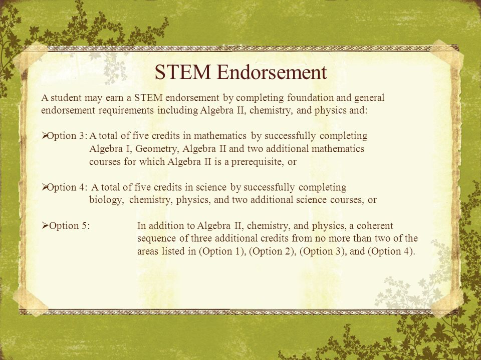 STEM Endorsement A student may earn a STEM endorsement by completing foundation and general endorsement requirements including Algebra II, chemistry, and physics and:  Option 3:A total of five credits in mathematics by successfully completing Algebra I, Geometry, Algebra II and two additional mathematics courses for which Algebra II is a prerequisite, or  Option 4: A total of five credits in science by successfully completing biology, chemistry, physics, and two additional science courses, or  Option 5:In addition to Algebra II, chemistry, and physics, a coherent sequence of three additional credits from no more than two of the areas listed in (Option 1), (Option 2), (Option 3), and (Option 4).