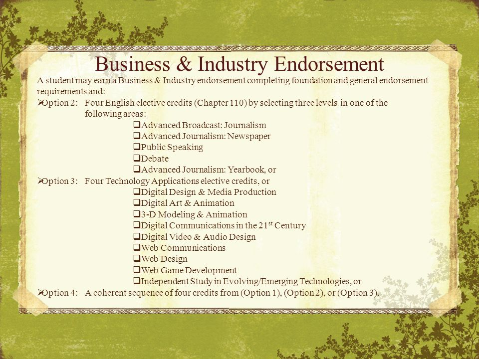 Business & Industry Endorsement A student may earn a Business & Industry endorsement completing foundation and general endorsement requirements and:  Option 2:Four English elective credits (Chapter 110) by selecting three levels in one of the following areas:  Advanced Broadcast: Journalism  Advanced Journalism: Newspaper  Public Speaking  Debate  Advanced Journalism: Yearbook, or  Option 3:Four Technology Applications elective credits, or  Digital Design & Media Production  Digital Art & Animation  3-D Modeling & Animation  Digital Communications in the 21 st Century  Digital Video & Audio Design  Web Communications  Web Design  Web Game Development  Independent Study in Evolving/Emerging Technologies, or  Option 4:A coherent sequence of four credits from (Option 1), (Option 2), or (Option 3).