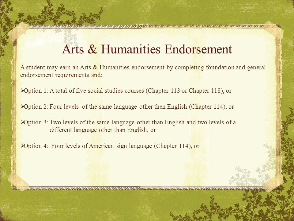 Arts & Humanities Endorsement A student may earn an Arts & Humanities endorsement by completing foundation and general endorsement requirements and:  Option 1:A total of five social studies courses (Chapter 113 or Chapter 118), or  Option 2:Four levels of the same language other then English (Chapter 114), or  Option 3:Two levels of the same language other than English and two levels of a different language other than English, or  Option 4: Four levels of American sign language (Chapter 114), or