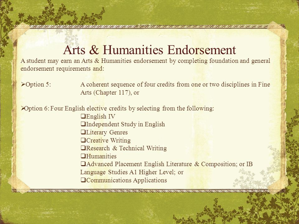 Arts & Humanities Endorsement A student may earn an Arts & Humanities endorsement by completing foundation and general endorsement requirements and:  Option 5:A coherent sequence of four credits from one or two disciplines in Fine Arts (Chapter 117), or  Option 6:Four English elective credits by selecting from the following:  English IV  Independent Study in English  Literary Genres  Creative Writing  Research & Technical Writing  Humanities  Advanced Placement English Literature & Composition; or IB Language Studies A1 Higher Level; or  Communications Applications