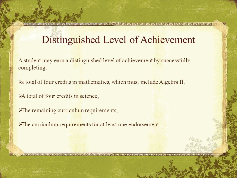 Distinguished Level of Achievement A student may earn a distinguished level of achievement by successfully completing:  a total of four credits in mathematics, which must include Algebra II,  A total of four credits in science,  The remaining curriculum requirements,  The curriculum requirements for at least one endorsement.