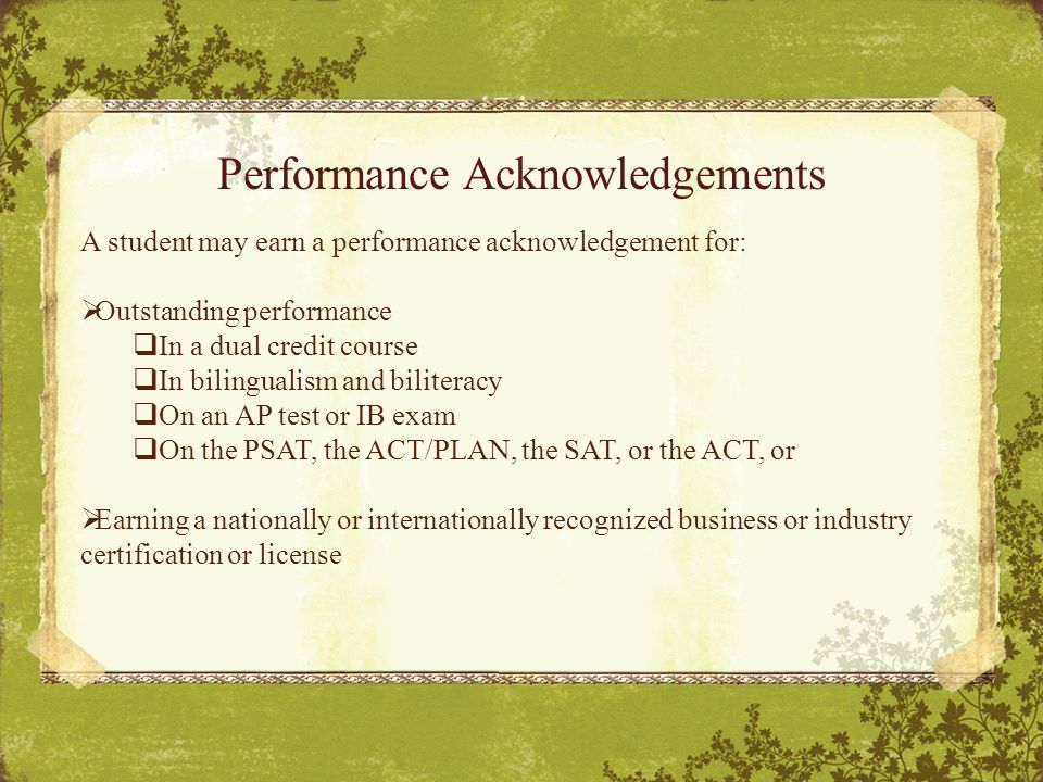 Performance Acknowledgements A student may earn a performance acknowledgement for:  Outstanding performance  In a dual credit course  In bilingualism and biliteracy  On an AP test or IB exam  On the PSAT, the ACT/PLAN, the SAT, or the ACT, or  Earning a nationally or internationally recognized business or industry certification or license
