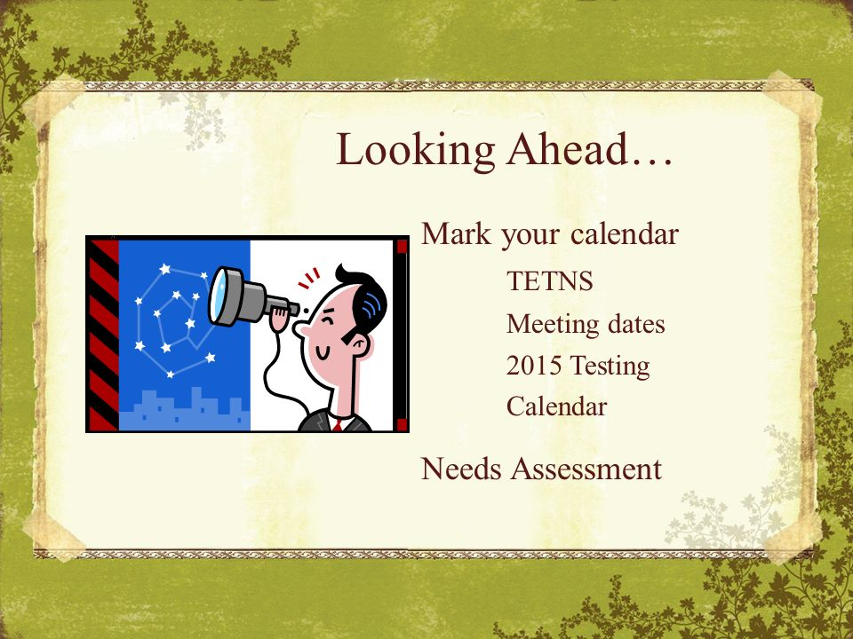 Looking Ahead… Mark your calendar TETNS Meeting dates 2015 Testing Calendar Needs Assessment