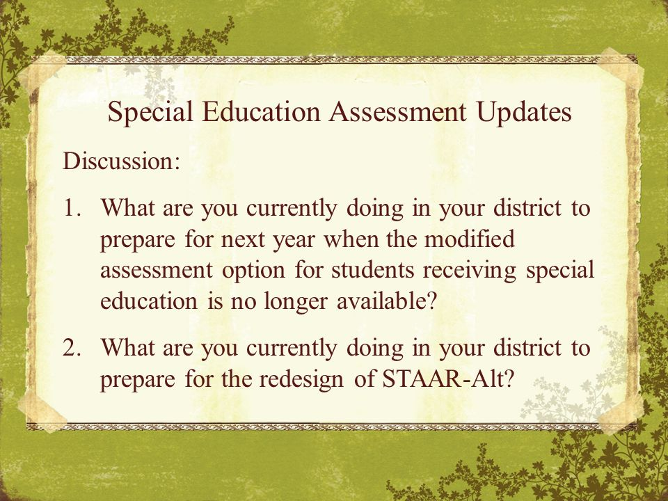 Special Education Assessment Updates Discussion: 1.What are you currently doing in your district to prepare for next year when the modified assessment option for students receiving special education is no longer available.