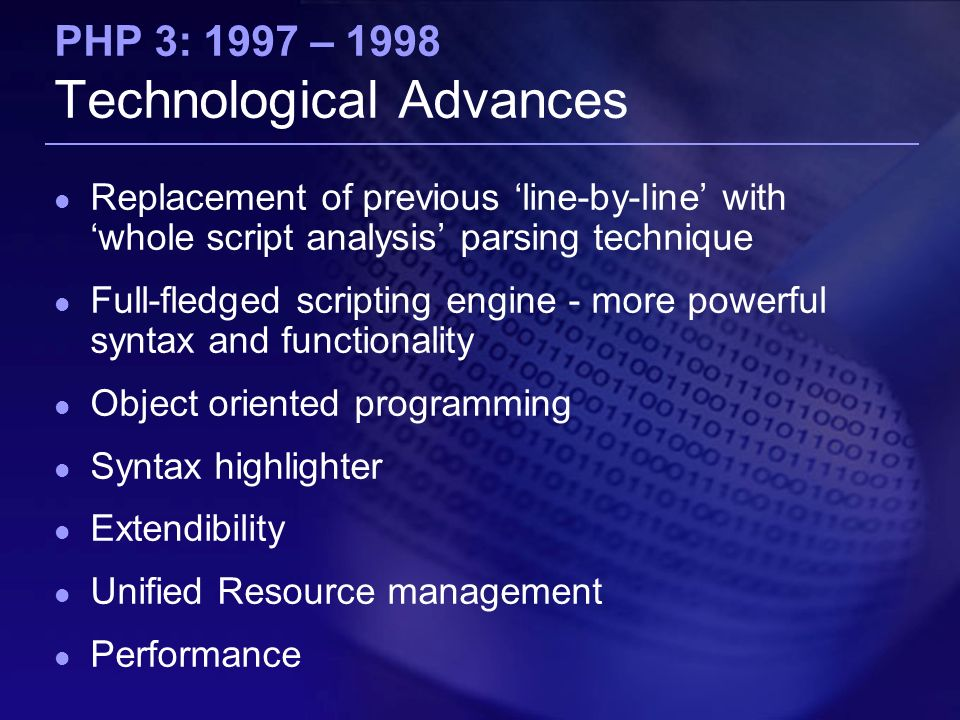 PHP 3: 1997 – 1998 Technological Advances Replacement of previous 'line-by-line' with 'whole script analysis' parsing technique Full-fledged scripting engine - more powerful syntax and functionality Object oriented programming Syntax highlighter Extendibility Unified Resource management Performance
