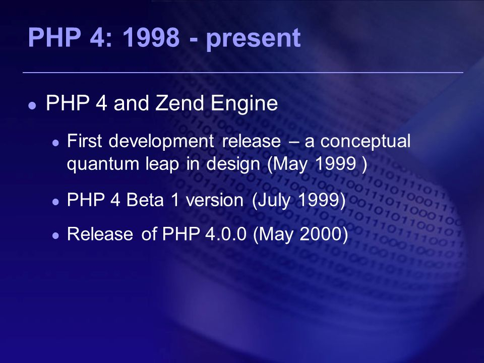 PHP 4: present PHP 4 and Zend Engine First development release – a conceptual quantum leap in design (May 1999 ) PHP 4 Beta 1 version (July 1999) Release of PHP (May 2000)