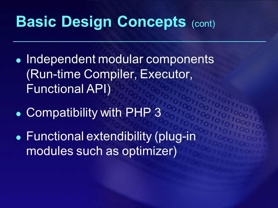 Basic Design Concepts (cont) Independent modular components (Run-time Compiler, Executor, Functional API) Compatibility with PHP 3 Functional extendibility (plug-in modules such as optimizer)