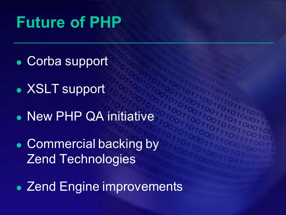 Future of PHP Corba support XSLT support New PHP QA initiative Commercial backing by Zend Technologies Zend Engine improvements
