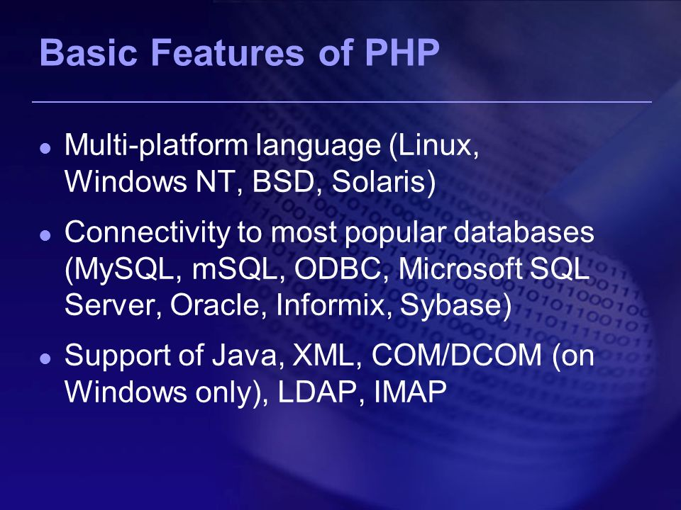 Basic Features of PHP Multi-platform language (Linux, Windows NT, BSD, Solaris) Connectivity to most popular databases (MySQL, mSQL, ODBC, Microsoft SQL Server, Oracle, Informix, Sybase) Support of Java, XML, COM/DCOM (on Windows only), LDAP, IMAP