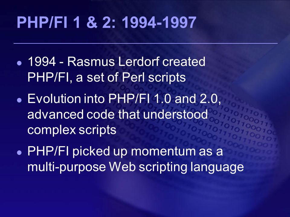 PHP/FI 1 & 2: Rasmus Lerdorf created PHP/FI, a set of Perl scripts Evolution into PHP/FI 1.0 and 2.0, advanced code that understood complex scripts PHP/FI picked up momentum as a multi-purpose Web scripting language