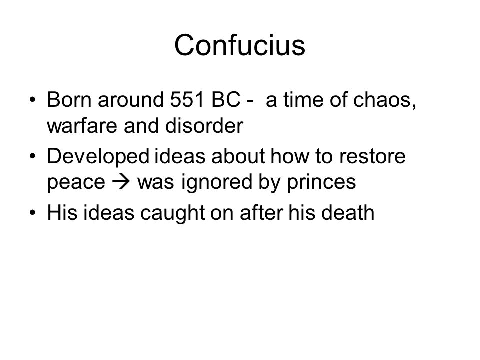 Confucius Born around 551 BC - a time of chaos, warfare and disorder Developed ideas about how to restore peace  was ignored by princes His ideas caught on after his death
