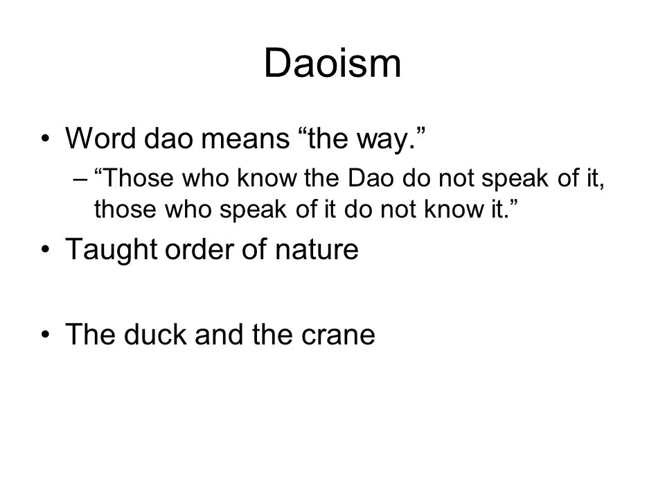 Daoism Word dao means the way. – Those who know the Dao do not speak of it, those who speak of it do not know it. Taught order of nature The duck and the crane