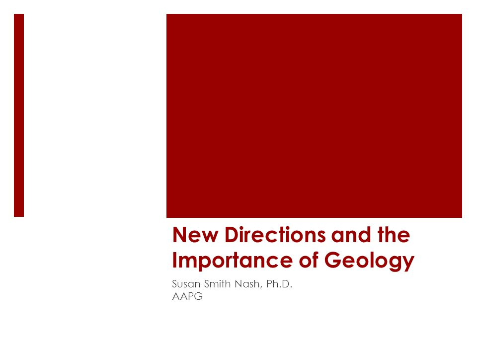 New Directions and the Importance of Geology Susan Smith Nash, Ph.D. AAPG