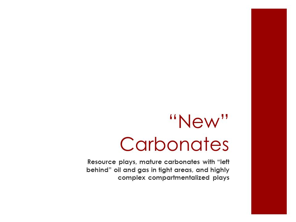 New Carbonates Resource plays, mature carbonates with left behind oil and gas in tight areas, and highly complex compartmentalized plays
