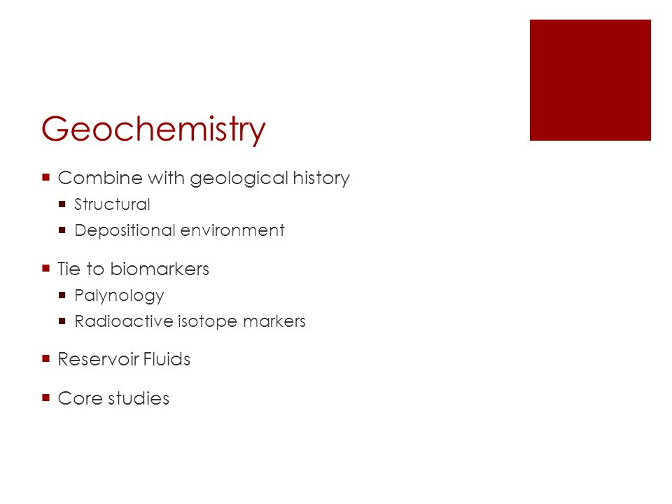 Geochemistry  Combine with geological history  Structural  Depositional environment  Tie to biomarkers  Palynology  Radioactive isotope markers  Reservoir Fluids  Core studies